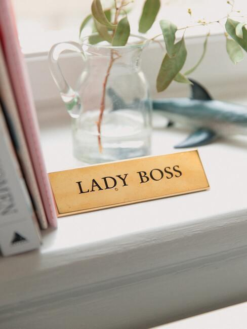 Lady Boss naam bordje in de vensterbank